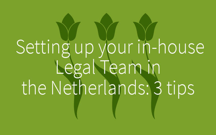 Setting up your in-house Legal Team in the Netherlands: 3 tips.